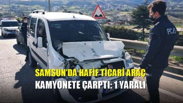 Samsun'da hafif ticari araç kamyonete çarptı: 1 yaralı