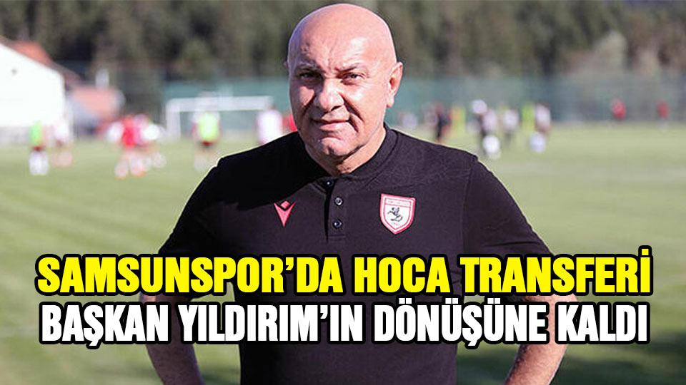 Samsunspor'da hoca transferi Başkan Yıldırım'ın dönüşüne kaldı