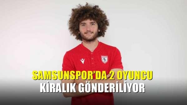 Samsunspor'da 2 oyuncu kiralık gönderiliyor