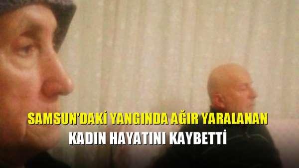 Samsun'daki yangında ağır yaralanan kadın hayatını kaybetti