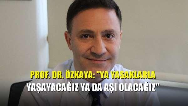 Prof. Dr. Özkaya: 'Ya yasaklarla yaşayacağız ya da aşı olacağız'