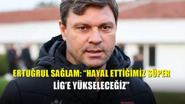 Ertuğrul Sağlam: 'Hayal ettiğimiz Süper Lig'e yükseleceğiz'