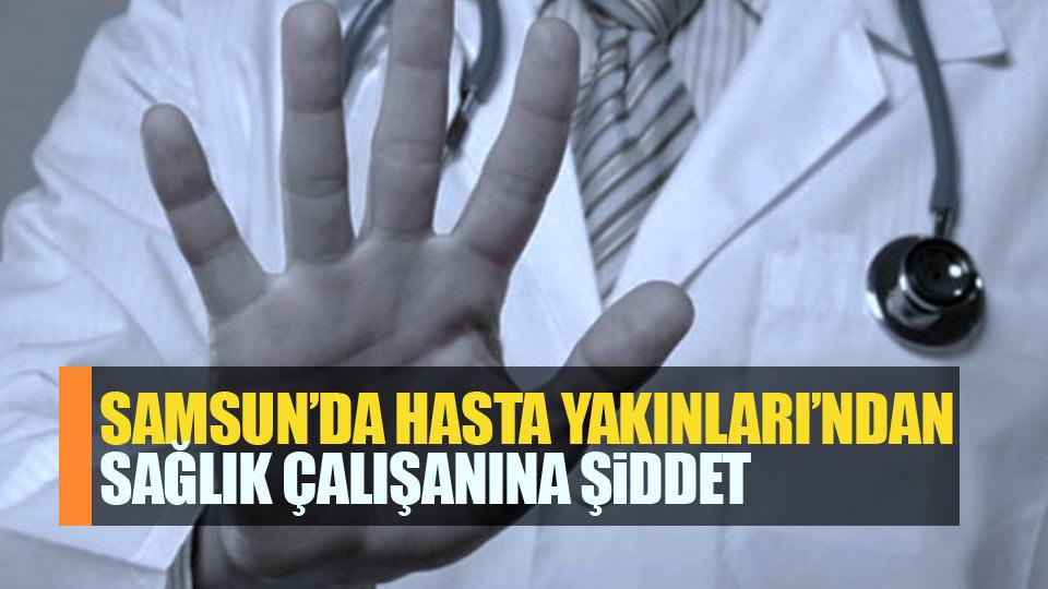 Samsun'da hasta yakınları sağlık çalışanını dövdü