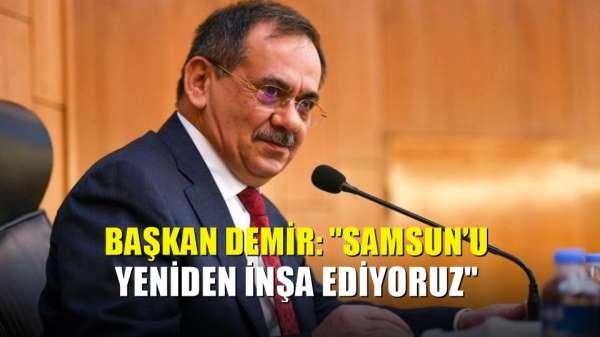 Başkan Demir: 'Samsun'u yeniden inşa ediyoruz'