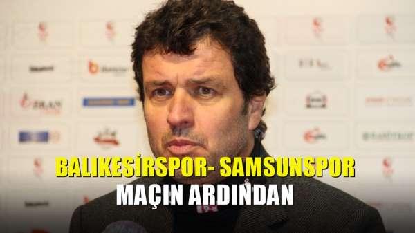 Balıkesirspor- Samsunspor maçın ardından