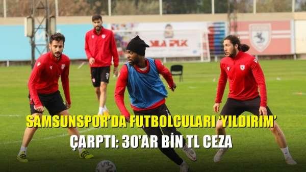 Samsunspor'da futbolcuları 'Yıldırım' çarptı: 30'ar bin TL ceza