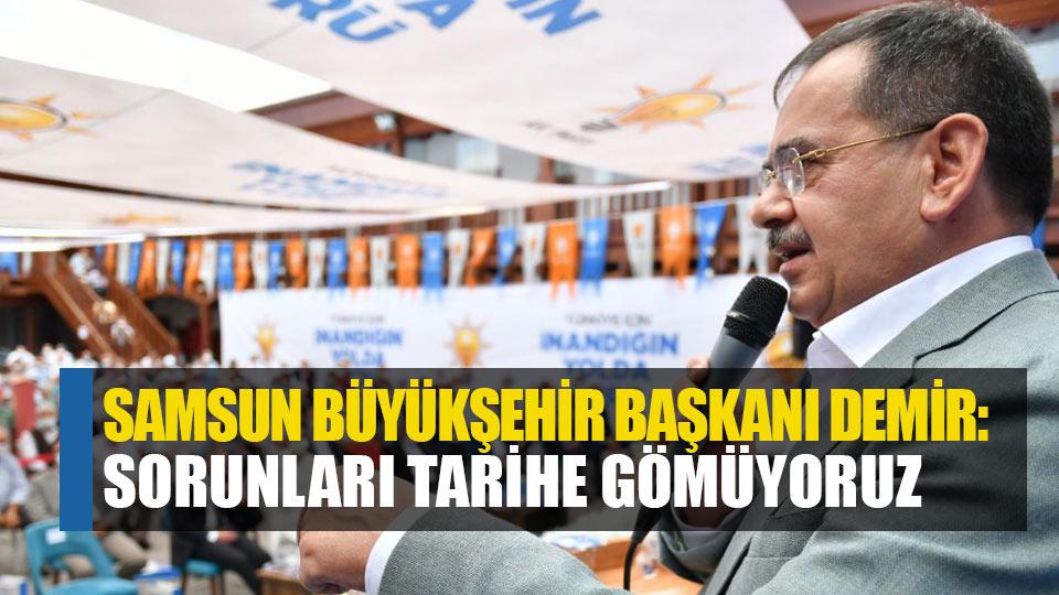 Samsun Büyükşehir Başkanı Demir: Sorunları tarihe gömüyoruz