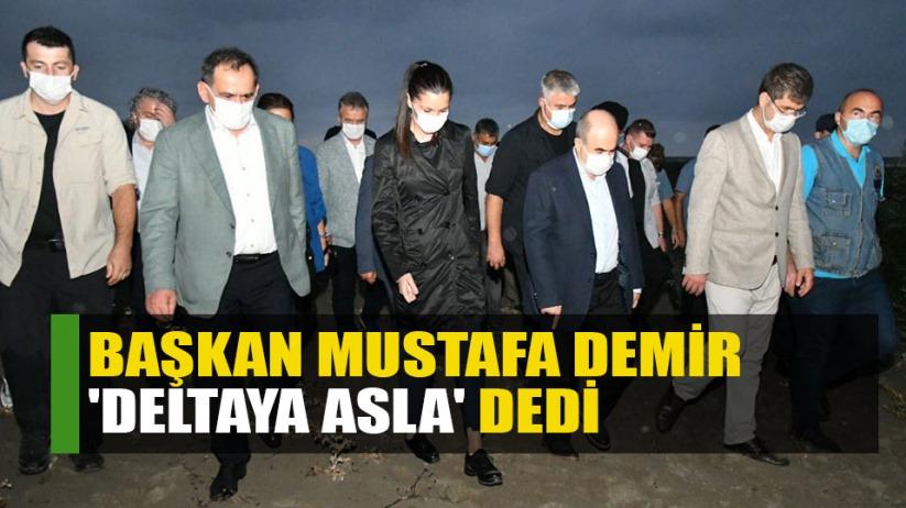 Başkan Mustafa Demir 'Deltaya Asla' dedi