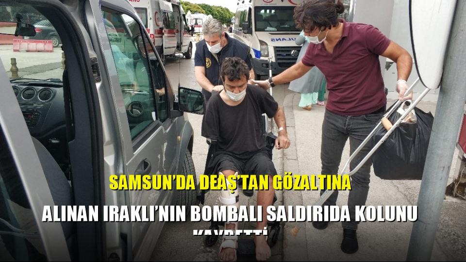 Samsun'da DEAŞ'tan gözaltına alınan Iraklı'nın bombalı saldırıda kolunu kaybetti