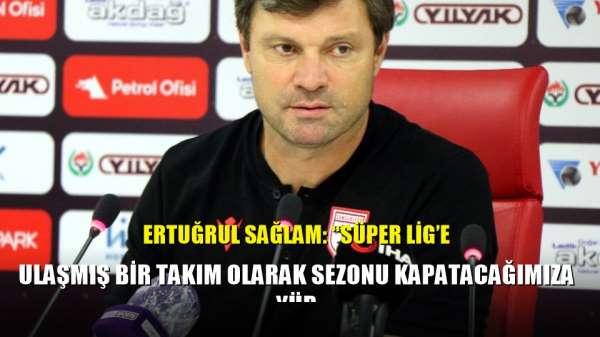 Ertuğrul Sağlam: 'Süper Lig'e ulaşmış bir takım olarak sezonu kapatacağımıza yür