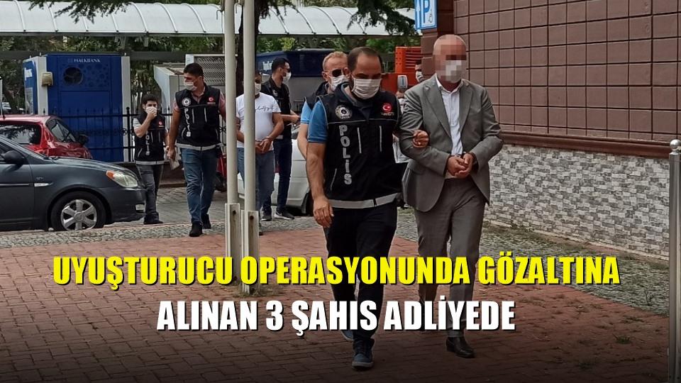 Uyuşturucu operasyonunda gözaltına alınan 3 şahıs adliyede