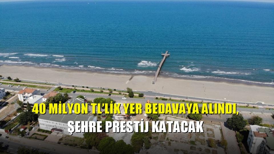 40 milyon TL'lik yer bedavaya alındı, şehre prestij katacak