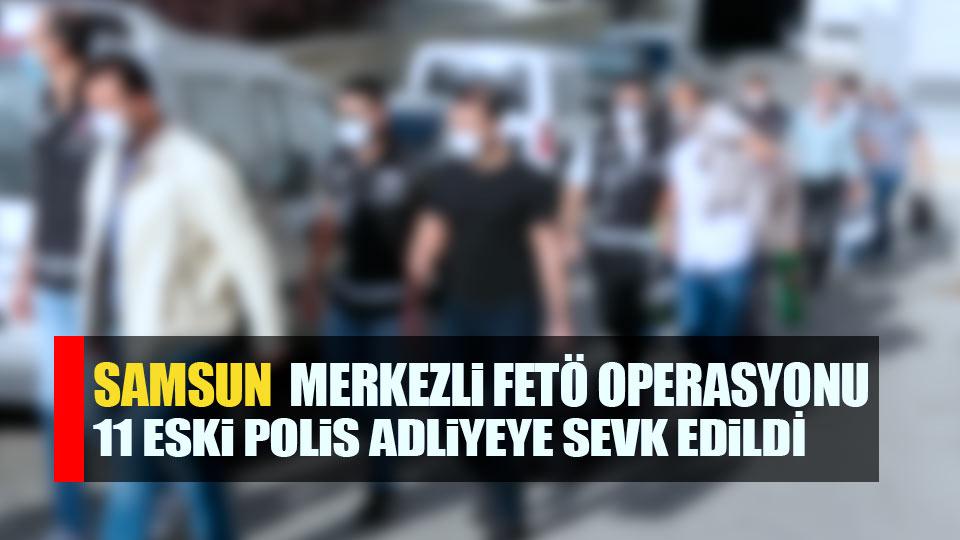 Samsun'da FETÖ şüphelisi 11 eski polis adliyede